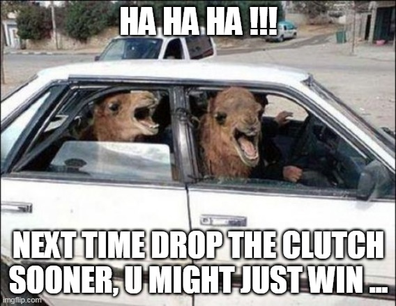 more speed |  HA HA HA !!! NEXT TIME DROP THE CLUTCH SOONER, U MIGHT JUST WIN ... | image tagged in memes,quit hatin | made w/ Imgflip meme maker