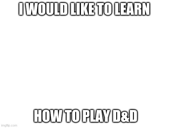 can i learn? |  I WOULD LIKE TO LEARN; HOW TO PLAY D&D | image tagged in blank white template,dnd | made w/ Imgflip meme maker