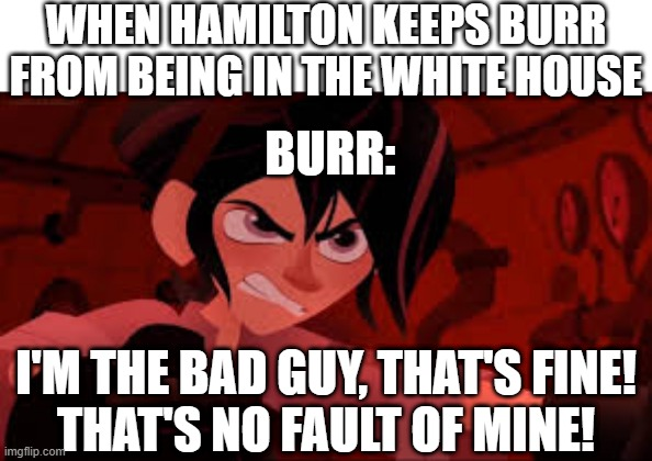 true tho :) |  WHEN HAMILTON KEEPS BURR FROM BEING IN THE WHITE HOUSE; BURR:; I'M THE BAD GUY, THAT'S FINE! THAT'S NO FAULT OF MINE! | image tagged in varian angry,memes,funny,tangled,hamilton,aaron burr and alexander hamilton | made w/ Imgflip meme maker