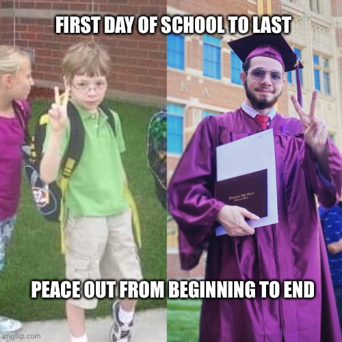 My buddy graduates!! |  FIRST DAY OF SCHOOL TO LAST; PEACE OUT FROM BEGINNING TO END | image tagged in grad,proud,highschool,school,graduate | made w/ Imgflip meme maker