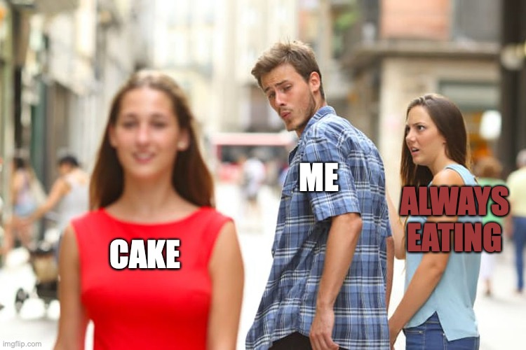 Distracted Boyfriend |  ME; ALWAYS EATING; CAKE | image tagged in memes,distracted boyfriend | made w/ Imgflip meme maker