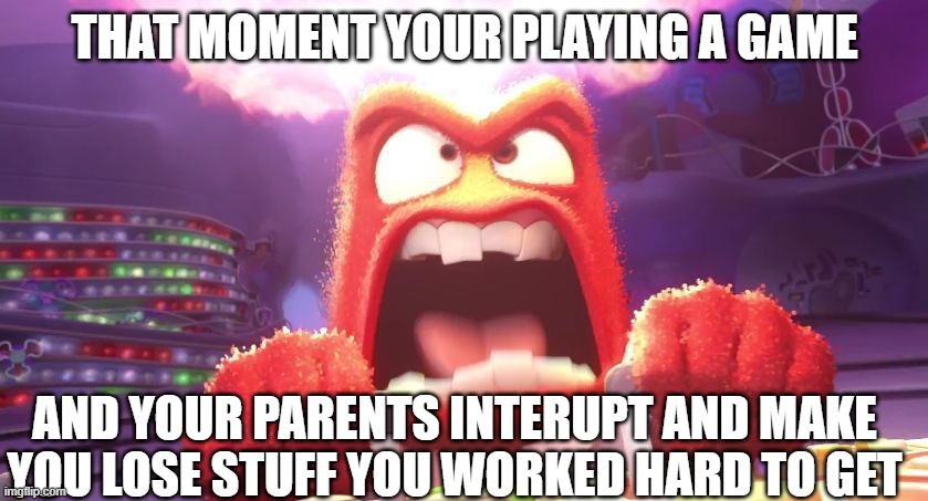 Inside Out Anger |  THAT MOMENT YOUR PLAYING A GAME; AND YOUR PARENTS INTERUPT AND MAKE YOU LOSE STUFF YOU WORKED HARD TO GET | image tagged in inside out anger,angry,videogames,videogame | made w/ Imgflip meme maker