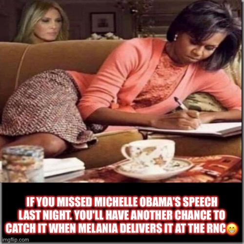 Michelle Obama's Speech at the DNC 2020. |  IF YOU MISSED MICHELLE OBAMA'S SPEECH LAST NIGHT. YOU'LL HAVE ANOTHER CHANCE TO CATCH IT WHEN MELANIA DELIVERS IT AT THE RNC😁 | image tagged in michelle obama,melania trump,potus,michelle obamas speech,plagiarism,sarcasm | made w/ Imgflip meme maker