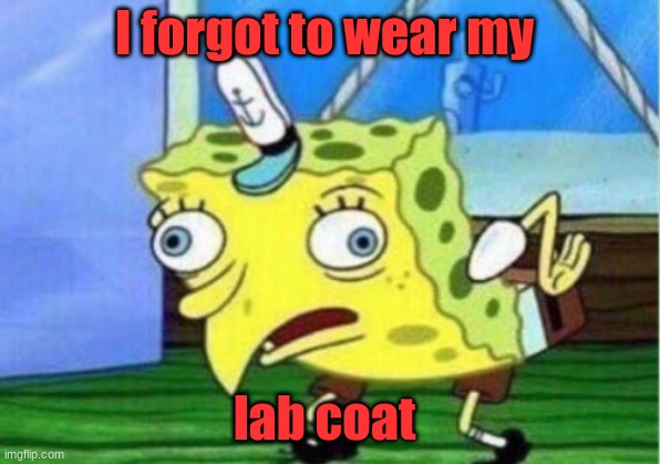 Science mess up |  I forgot to wear my; lab coat | image tagged in memes,mocking spongebob | made w/ Imgflip meme maker
