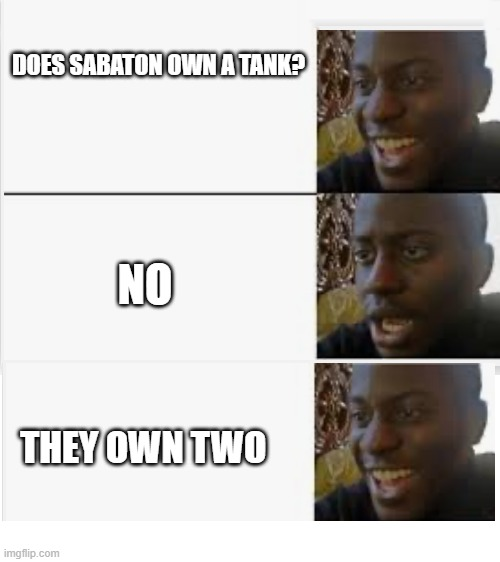 PRIMO VICTORIA!!! |  DOES SABATON OWN A TANK? NO; THEY OWN TWO | image tagged in happy then sad,sabaton,sweden,tanks,primo victoria | made w/ Imgflip meme maker
