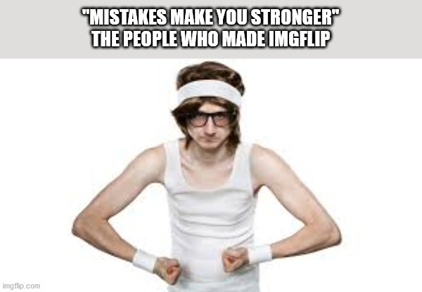 """MISTAKES MAKE YOU STRONGER"" THE PEOPLE WHO MADE IMGFLIP 