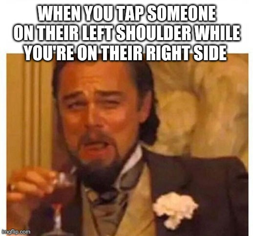 WHEN YOU TAP SOMEONE ON THEIR LEFT SHOULDER WHILE YOU'RE ON THEIR RIGHT SIDE | image tagged in laughing | made w/ Imgflip meme maker