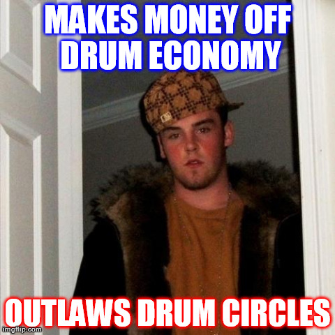 Scumbag Steve Meme | MAKES MONEY OFF DRUM ECONOMY OUTLAWS DRUM CIRCLES | image tagged in memes,scumbag steve | made w/ Imgflip meme maker