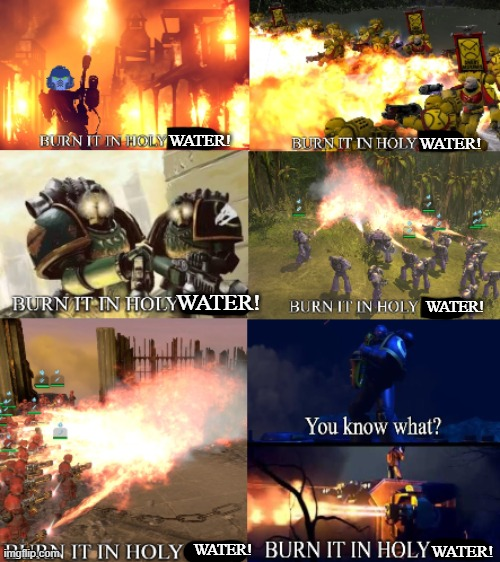 BURN IT ALL! | WATER! WATER! WATER! WATER! WATER! WATER! | image tagged in burn it all | made w/ Imgflip meme maker