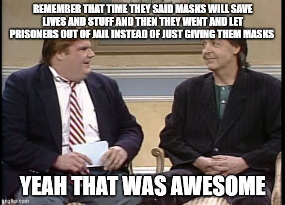 that was awesome |  REMEMBER THAT TIME THEY SAID MASKS WILL SAVE LIVES AND STUFF AND THEN THEY WENT AND LET PRISONERS OUT OF JAIL INSTEAD OF JUST GIVING THEM MASKS; YEAH THAT WAS AWESOME | image tagged in chris farley show | made w/ Imgflip meme maker