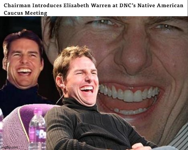 No I'm not joking, this is legit dead ass serious. | image tagged in tom cruise laugh,elizabeth warren,native american,caucus,dnc | made w/ Imgflip meme maker