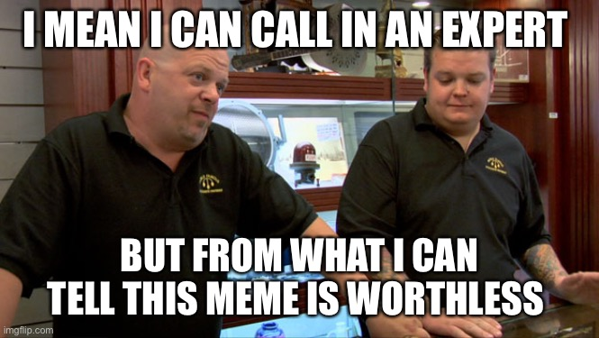Best I can do is nothing |  I MEAN I CAN CALL IN AN EXPERT; BUT FROM WHAT I CAN TELL THIS MEME IS WORTHLESS | image tagged in pawn stars best i can do | made w/ Imgflip meme maker