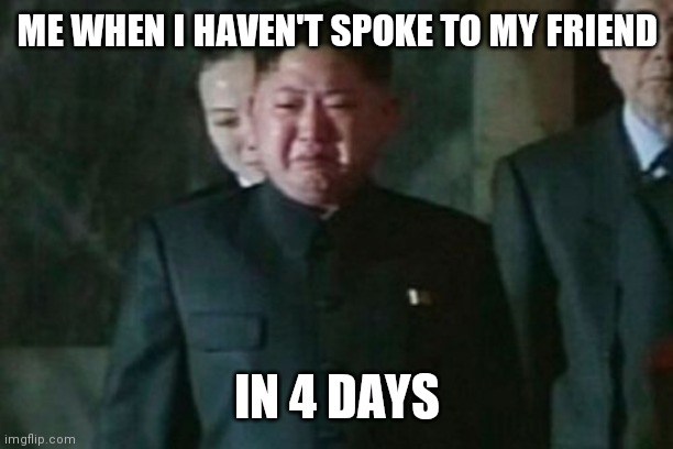 Missin the hommies. |  ME WHEN I HAVEN'T SPOKE TO MY FRIEND; IN 4 DAYS | image tagged in memes,kim jong un sad | made w/ Imgflip meme maker