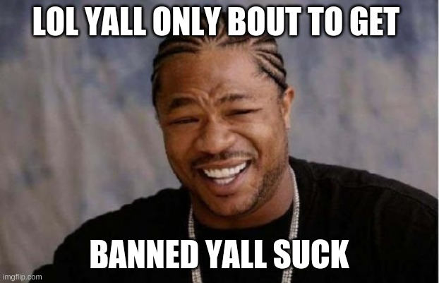 tik tok is about to get banned so be prepared to get botted tiktok wanna bees |  LOL YALL ONLY BOUT TO GET; BANNED YALL SUCK | image tagged in memes,yo dawg heard you | made w/ Imgflip meme maker
