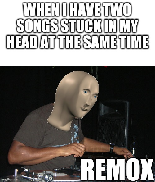 Remox |  WHEN I HAVE TWO SONGS STUCK IN MY HEAD AT THE SAME TIME; REMOX | image tagged in stonk,remix,music,meme man,funny,memes | made w/ Imgflip meme maker