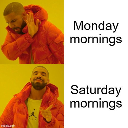 Drake Hotline Bling Meme | Monday mornings Saturday mornings | image tagged in memes,drake hotline bling | made w/ Imgflip meme maker