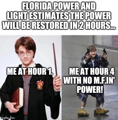 FPL Is Why People in Florida Are Crazy |  FLORIDA POWER AND LIGHT ESTIMATES THE POWER WILL BE RESTORED IN 2 HOURS... ME AT HOUR 1.           ME AT HOUR 4                                       WITH NO M.F.IN'                                        POWER! | image tagged in harry  crazy harry,florida,meanwhile in florida,electricity | made w/ Imgflip meme maker