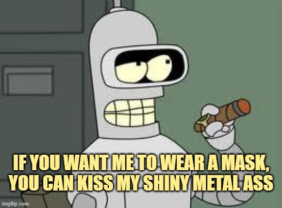 Bender |  IF YOU WANT ME TO WEAR A MASK, YOU CAN KISS MY SHINY METAL ASS | image tagged in bender | made w/ Imgflip meme maker