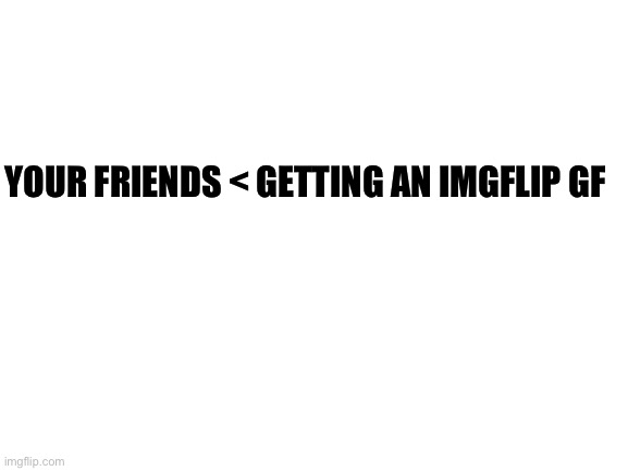 blank white template |  YOUR FRIENDS < GETTING AN IMGFLIP GF | image tagged in blank white template | made w/ Imgflip meme maker