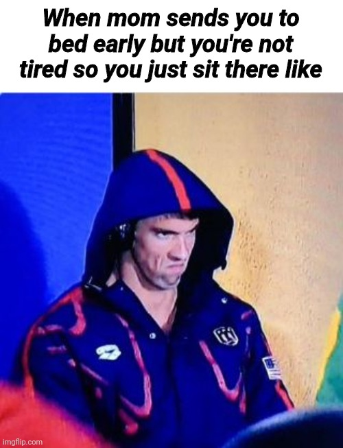 Michael Phelps Death Stare |  When mom sends you to bed early but you're not tired so you just sit there like | image tagged in memes,michael phelps death stare,funny,parents | made w/ Imgflip meme maker