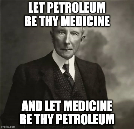 Be healthy! Drink petrol! |  LET PETROLEUM BE THY MEDICINE; AND LET MEDICINE BE THY PETROLEUM | image tagged in john d rockefeller,medicine,medical,gasoline,business | made w/ Imgflip meme maker