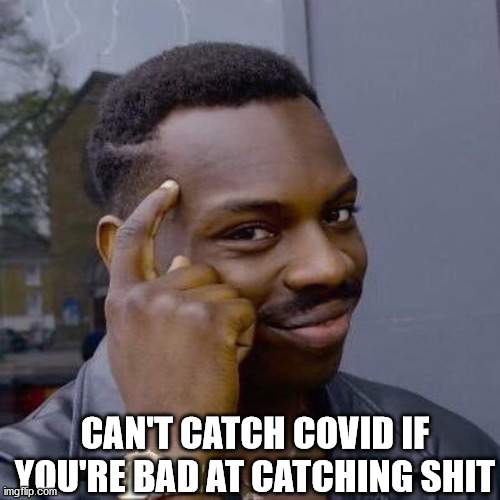 Can't Catch Covid if You Can't Catch Shit In General |  CAN'T CATCH COVID IF YOU'RE BAD AT CATCHING SHIT | image tagged in thinking black guy | made w/ Imgflip meme maker