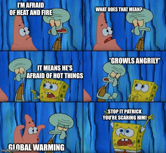 Squidward scared of heat |  I'M AFRAID OF HEAT AND FIRE; WHAT DOES THAT MEAN? *GROWLS ANGRILY*; IT MEANS HE'S AFRAID OF HOT THINGS; STOP IT PATRICK YOU'RE SCARING HIM! GLOBAL WARMING | image tagged in stop it patrick you're scaring him | made w/ Imgflip meme maker