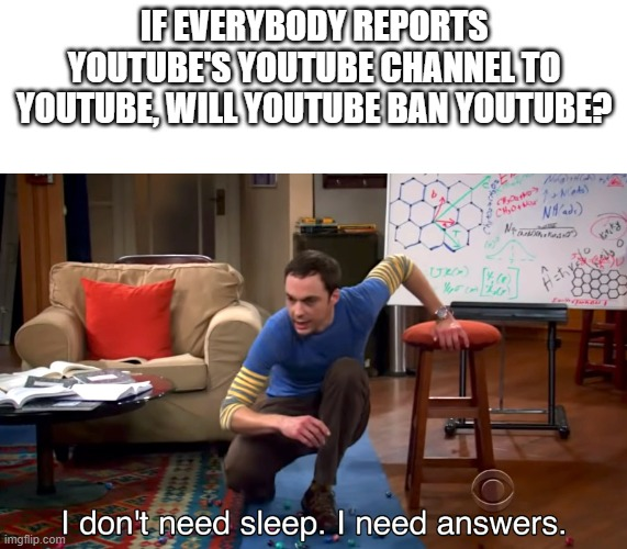If everybody reports youtube to youtube, will youtube ban youtube? |  IF EVERYBODY REPORTS YOUTUBE'S YOUTUBE CHANNEL TO YOUTUBE, WILL YOUTUBE BAN YOUTUBE? | image tagged in i don't need sleep i need answers | made w/ Imgflip meme maker