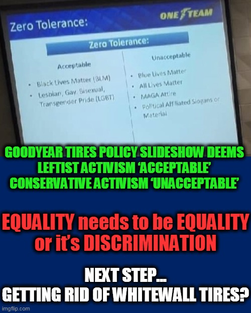Black Lives Matter & LGBT OK~~Blue or All Lives Matter or MAGA NOT OK! |  GOODYEAR TIRES POLICY SLIDESHOW DEEMS   LEFTIST ACTIVISM 'ACCEPTABLE'  CONSERVATIVE ACTIVISM 'UNACCEPTABLE'; EQUALITY needs to be EQUALITY or it's DISCRIMINATION; NEXT STEP... GETTING RID OF WHITEWALL TIRES? | image tagged in politics,political meme,blm,all lives matter,lgbt,liberalism | made w/ Imgflip meme maker