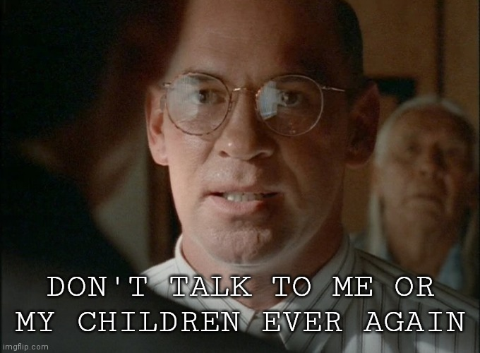 Walter Skinner |  DON'T TALK TO ME OR MY CHILDREN EVER AGAIN | image tagged in fox mulder the x files,x files | made w/ Imgflip meme maker