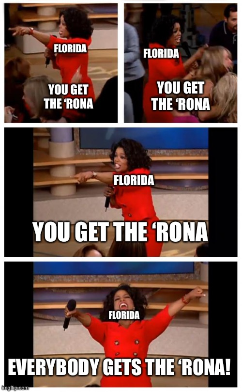 Oprah You Get A Car Everybody Gets A Car |  FLORIDA; FLORIDA; YOU GET THE 'RONA; YOU GET THE 'RONA; FLORIDA; YOU GET THE 'RONA; FLORIDA; EVERYBODY GETS THE 'RONA! | image tagged in memes,oprah you get a car everybody gets a car | made w/ Imgflip meme maker