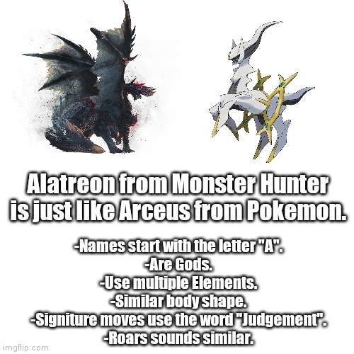 "The resemblance is uncanny. |  Alatreon from Monster Hunter is just like Arceus from Pokemon. -Names start with the letter ""A"". -Are Gods. -Use multiple Elements. -Similar body shape. -Signiture moves use the word ""Judgement"". -Roars sounds similar. 