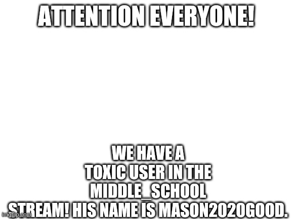 All Imgflip Revolution comrades report to the stream immediately! |  WE HAVE A TOXIC USER IN THE MIDDLE_SCHOOL STREAM! HIS NAME IS MASON2020GOOD. ATTENTION EVERYONE! | image tagged in blank white template | made w/ Imgflip meme maker