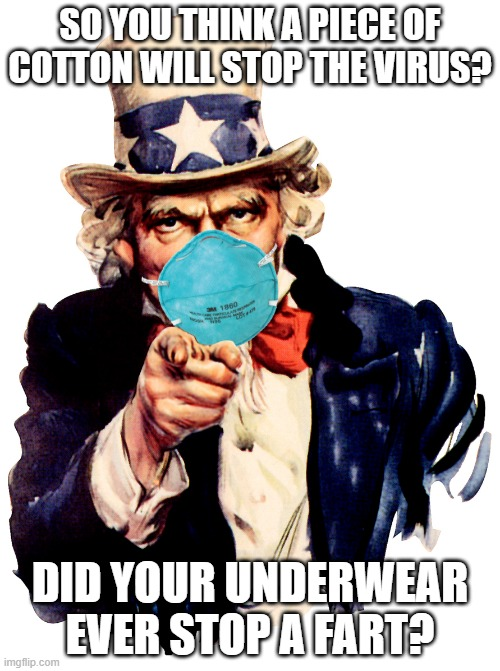 Coronavirus Mask Fun |  SO YOU THINK A PIECE OF COTTON WILL STOP THE VIRUS? DID YOUR UNDERWEAR EVER STOP A FART? | image tagged in uncle sam i want you to mask n95 covid coronavirus | made w/ Imgflip meme maker