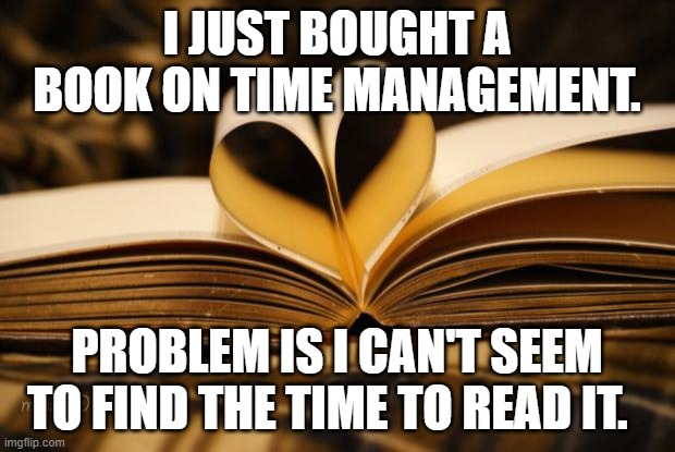 Time Management Book |  I JUST BOUGHT A BOOK ON TIME MANAGEMENT. PROBLEM IS I CAN'T SEEM TO FIND THE TIME TO READ IT. | image tagged in books,time management,time,management | made w/ Imgflip meme maker