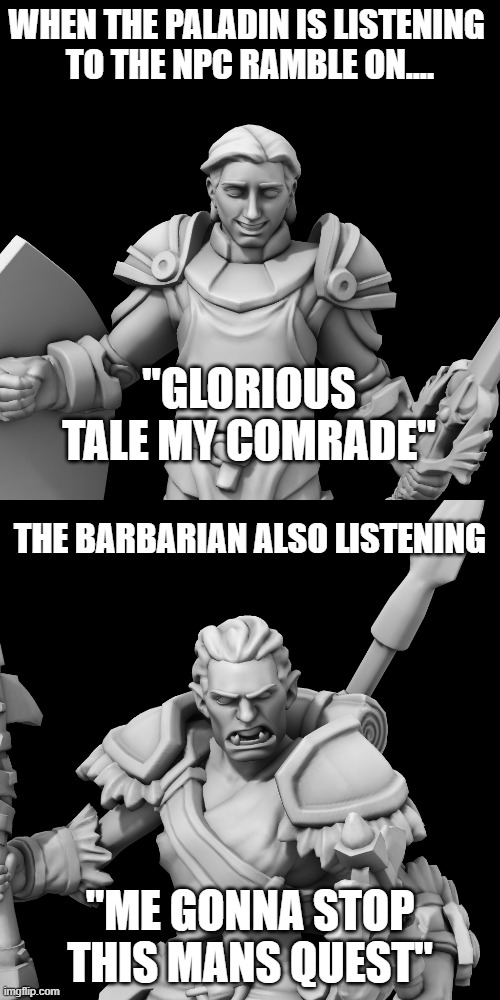 "When the npc rambles |  WHEN THE PALADIN IS LISTENING  TO THE NPC RAMBLE ON.... ""GLORIOUS TALE MY COMRADE""; THE BARBARIAN ALSO LISTENING; ""ME GONNA STOP THIS MANS QUEST"" 