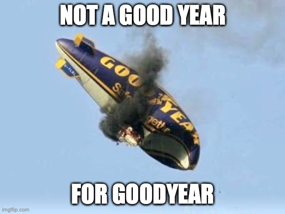 BadYear |  NOT A GOOD YEAR; FOR GOODYEAR | image tagged in goodyear,good,year,2020,badyear,bad year | made w/ Imgflip meme maker