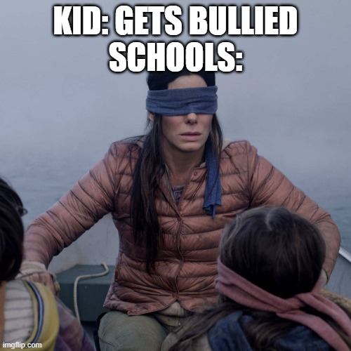 schools |  KID: GETS BULLIED SCHOOLS: | image tagged in memes,bird box,unhelpful high school teacher,bullying | made w/ Imgflip meme maker