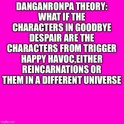 But that's just a theory,a game theory ( I think mat pat should do a Danganronpa theory) |  DANGANRONPA THEORY: WHAT IF THE CHARACTERS IN GOODBYE DESPAIR ARE THE CHARACTERS FROM TRIGGER HAPPY HAVOC,EITHER REINCARNATIONS OR THEM IN A DIFFERENT UNIVERSE | image tagged in blank hot pink background | made w/ Imgflip meme maker