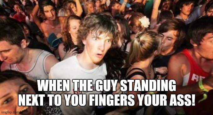 Sudden Clarity Clarence |  WHEN THE GUY STANDING NEXT TO YOU FINGERS YOUR ASS! | image tagged in memes,sudden clarity clarence | made w/ Imgflip meme maker