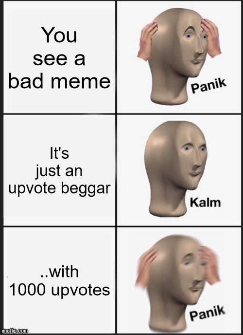Upvote Beggars |  You see a bad meme; It's just an upvote beggar; ..with 1000 upvotes | image tagged in memes,panik kalm panik | made w/ Imgflip meme maker