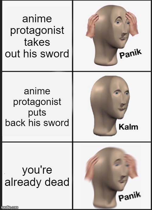 Panik Kalm Panik |  anime protagonist takes out his sword; anime protagonist puts back his sword; you're already dead | image tagged in memes,panik kalm panik | made w/ Imgflip meme maker