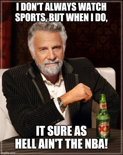 I Don't Watch The NBA |  I DON'T ALWAYS WATCH SPORTS, BUT WHEN I DO, IT SURE AS HELL AIN'T THE NBA! | image tagged in memes,the most interesting man in the world | made w/ Imgflip meme maker