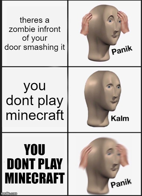 HUH? |  theres a zombie infront of your door smashing it; you dont play minecraft; YOU DONT PLAY MINECRAFT | image tagged in memes,panik kalm panik | made w/ Imgflip meme maker