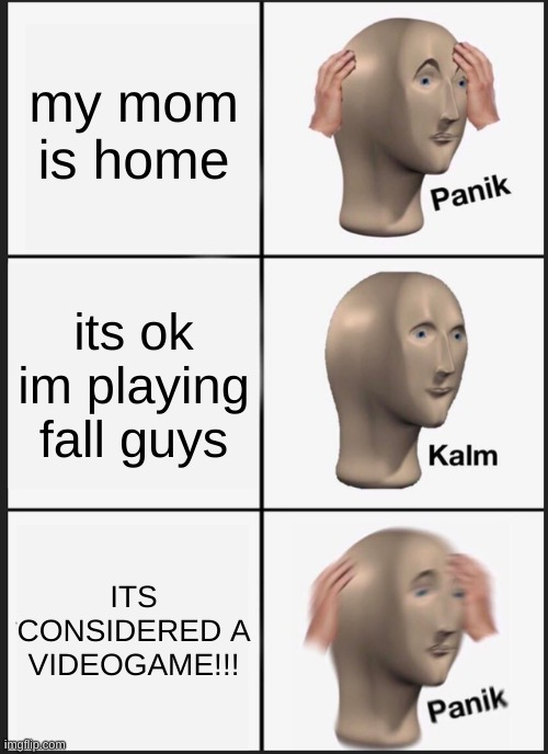 Panik Kalm Panik |  my mom is home; its ok im playing fall guys; ITS CONSIDERED A VIDEOGAME!!! | image tagged in memes,panik kalm panik | made w/ Imgflip meme maker