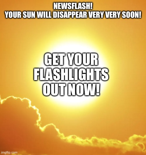 SUN TO DISAPPEAR |  GET YOUR FLASHLIGHTS OUT NOW! NEWSFLASH! YOUR SUN WILL DISAPPEAR VERY VERY SOON! | image tagged in sun | made w/ Imgflip meme maker