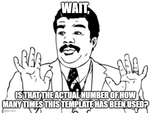 Neil deGrasse Tyson Meme | WAIT, IS THAT THE ACTUAL NUMBER OF HOW MANY TIMES THIS TEMPLATE HAS BEEN USED? | image tagged in memes,neil degrasse tyson | made w/ Imgflip meme maker
