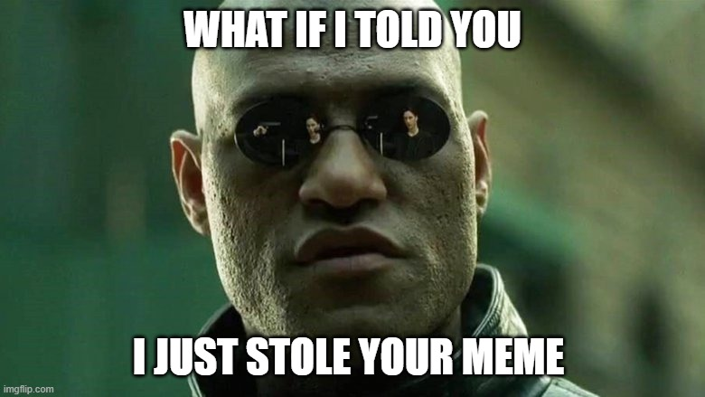 What if I told you |  WHAT IF I TOLD YOU; I JUST STOLE YOUR MEME | image tagged in matrix morpheus,morpheus,stolen,funny,nerd,geek | made w/ Imgflip meme maker