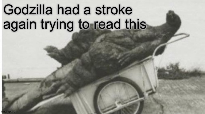 Dead godzilla | Godzilla had a stroke again trying to read this | image tagged in dead godzilla | made w/ Imgflip meme maker