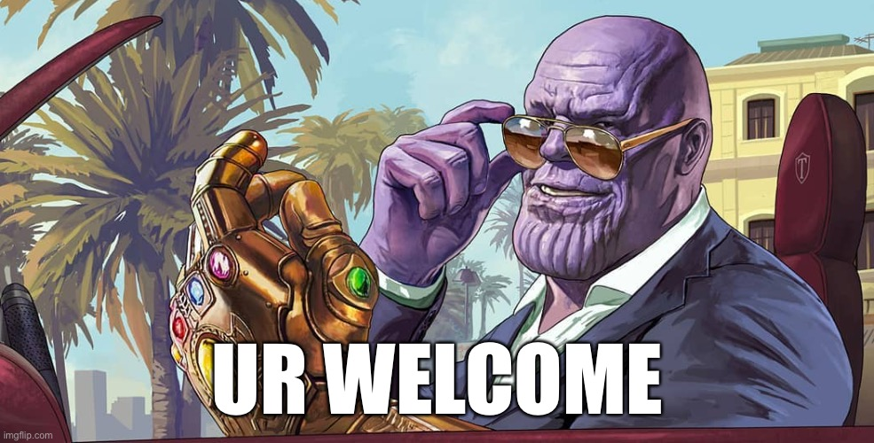 MadTitan your welcome | UR WELCOME | image tagged in madtitan your welcome | made w/ Imgflip meme maker